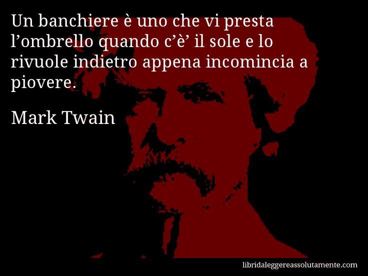Aforisma di Mark Twain : Un banchiere è uno che vi presta l'ombrello quando c'è' il sole e lo rivuole indietro appena incomincia a piovere.
