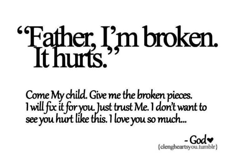 """I M Broken Quotes Tumblr: """"Father, I'm Broken. It Hurts."""" Come My Child. Give Me The"""