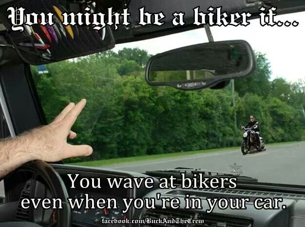 You might be a biker if... You wave at bikers even when you're in your car. (It's funny because it's true lol)