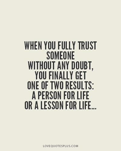 When you fully trust someone without any doubt, you finally get one of two results: a person for life or a lesson for life.