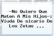 http://tecnoautos.com/wp-content/uploads/imagenes/tendencias/thumbs/no-quiero-que-maten-a-mis-hijos-viuda-de-sicario-de-los-zetas.jpg sicario. ?No quiero que maten a mis hijos?: viuda de sicario de Los Zetas ..., Enlaces, Imágenes, Videos y Tweets - http://tecnoautos.com/actualidad/sicario-no-quiero-que-maten-a-mis-hijos-viuda-de-sicario-de-los-zetas/