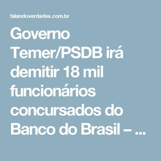 Governo Temer/PSDB irá demitir 18 mil funcionários concursados do Banco do Brasil – Falandoverdades