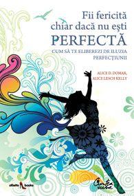 Fii fericita chiar daca nu esti perfecta de Dr. Alice D. Domar, Alice Lesch Kelly editie 2009