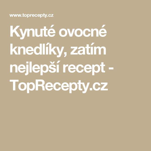 Kynuté ovocné knedlíky, zatím nejlepší recept - TopRecepty.cz