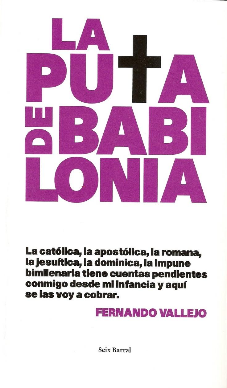 """Los cátaros solían llamar a la Iglesia de Roma """"la Puta de Babilonia"""", sacado de un pasaje del Apocalipsis de San Juan. Compararla con una prostituta, hoy por hoy, podría atentar contra la dignidad de las mujeres que ejercen el oficio más antiguo del mundo. Y aunque es cierto que papas y obispos ya no exterminan ni asesinan a capricho, como antes, no hay que olvidar que la jerarquía católica continúa exhibiendo su rostro más inquisidor inmiscuyéndose en múltiples aspectos de la vida del…"""