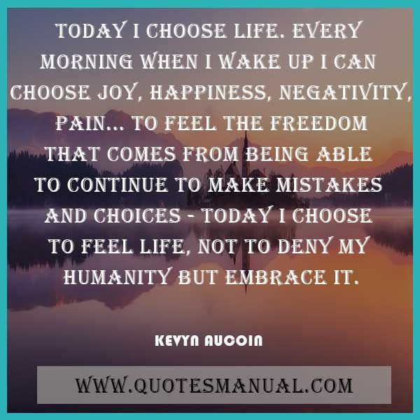 TODAY I CHOOSE LIFE. EVERY MORNING WHEN I WAKE UP I CAN CHOOSE JOY, HAPPINESS, NEGATIVITY, PAIN... TO FEEL THE FREEDOM THAT COMES FROM BEING ABLE TO CONTINUE TO MAKE MISTAKES AND CHOICES - TODAY I CHOOSE TO FEEL LIFE, NOT TO DENY MY HUMANITY BUT EMBRACE IT.  #Today #Choose #Life #Morning #WakeUp #Happiness #Freedom #Humanity #KevynAucoin  URL: http://www.quotesmanual.com/quote/Kevyn-Aucoin/morning/48149
