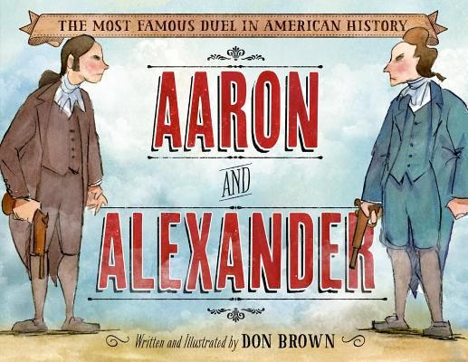 Aaron and Alexander: The Most Famous Duel in American History by Don Brown. Story of Aaron Burr and Alexander Hamilton | IndieBound