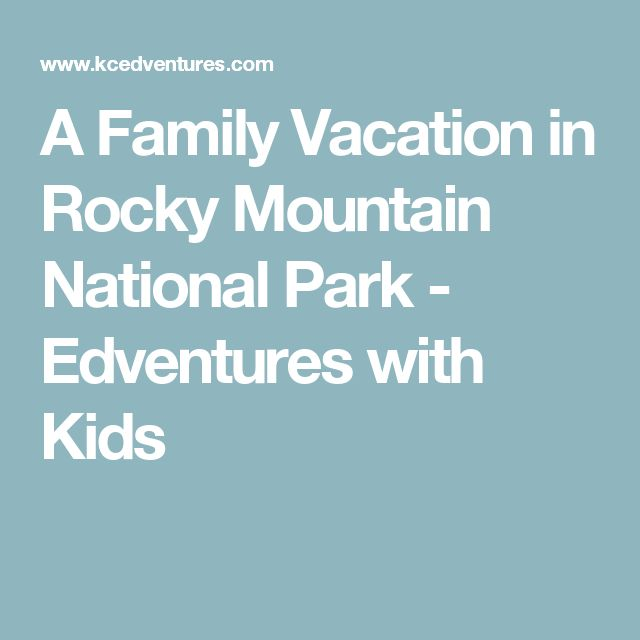 A Family Vacation in Rocky Mountain National Park - Edventures with Kids