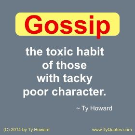 Gossip Quotes. Workplace Quotes. Quotes on Gossip. Poor Character Quotes. Quotes on Being Tacky. Toxic Quotes. Toxic Habits Quotes. motivation quotes. motivational quotes. inspirational quotes. inspiration quotes. moms. dads. fatherhood. parenting. management. hr. human resources. employee morale. employee engagement. staff development. empowerment quotes. Motivation Magazine. Ty Howard. ( MOTIVATIONmagazine.com )