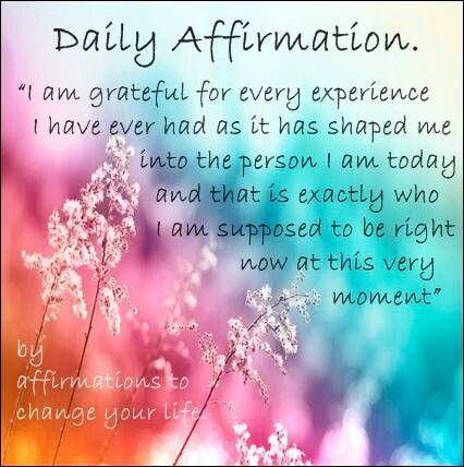 I am grateful for every experience I have ever had as it has shaped me into the person I am today and that is exactly who I am supposed to be right now at this very moment.