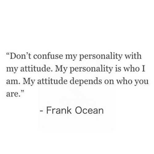 "Quotes - ""Don't confuse my personality with my attitude. My personality is who I am. My attitude depends on who you are."" (Frank Ocean)"