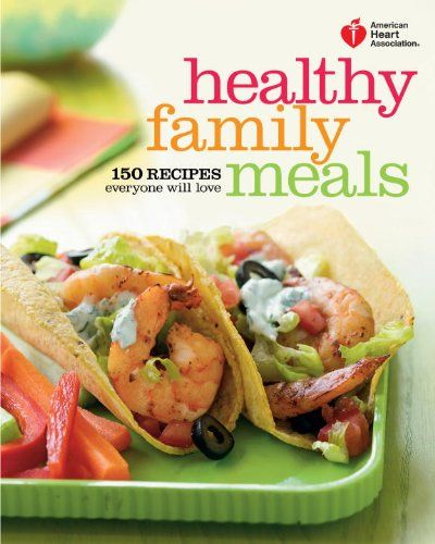 American Heart Association Healthy Family Meals: 150 Recipes Everyone Will Love by American Heart Association