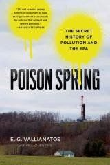 Poison Spring Regular price$ 17.00 Add to Cart The Secret History of Pollution and the EPA Poison Spring: The Secret History of Pollution and the Epa   An insider's account discusses how political pressure and corporate co-optation have undermined the Environmental Protection Agency, with devastating effects on public safety and the natural world.