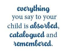 Everything you say--this is an important one to remember. Good or bad--he'll remember.