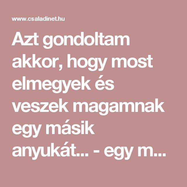 Azt gondoltam akkor, hogy most elmegyek és veszek magamnak egy másik anyukát... - egy magyar anya szívszorító vallomása | Családinet.hu