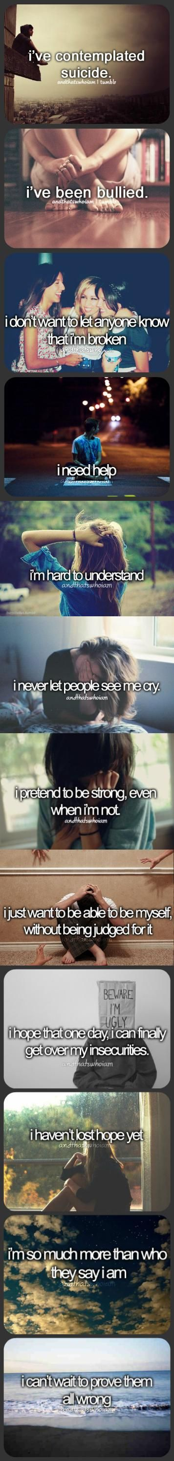 And Thats Who I Am.. Depression. Hurt. Anorexia. Bullied. Brocken. Death. Cutter. Self-Harm. Depressed. Suicidal. Sad. Bulimia. Paranoia. Anxiety. Panic. Eating Disorder. Voices. Lost. Self Hate. Misunderstood. Alone. Drugs. Hard. Judged. Alcohol. Cigarette. Panic. Recovery. Alive. Help. Strong. Cry. Life. Addiction. Pills. Bad. Hope.