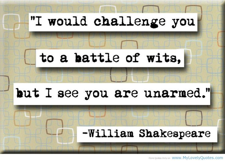 I would challenge you to a battle of wits, but I see you are unarmed. - Shakespeare