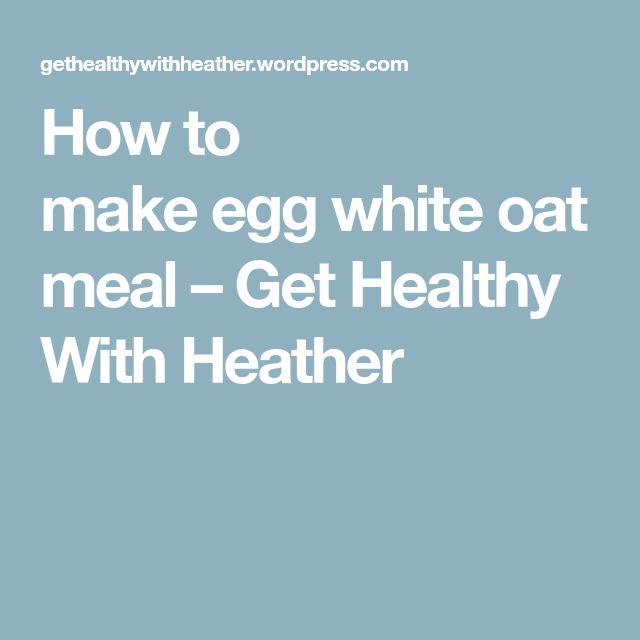 How to makeeggwhiteoatmeal – Get Healthy With Heather
