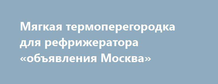 Мягкая термоперегородка для рефрижератора «объявления Москва» http://www.pogruzimvse.ru/doska/?adv_id=287833  ЗАО СКАНДИ Ком. Реализуем, продаём, предлагаем: Мягкую, съёмную, изотермическую перегородку предназначеную для разделения отсеков при мульти-температурных перевозках. Эту перегородку можно применять для уменьшения охлаждаемого объёма при неполной загрузке фургона, тем самым оптимизируя режим работы и расход топлива холодильной установки. В случае, когда перегородка не используется…