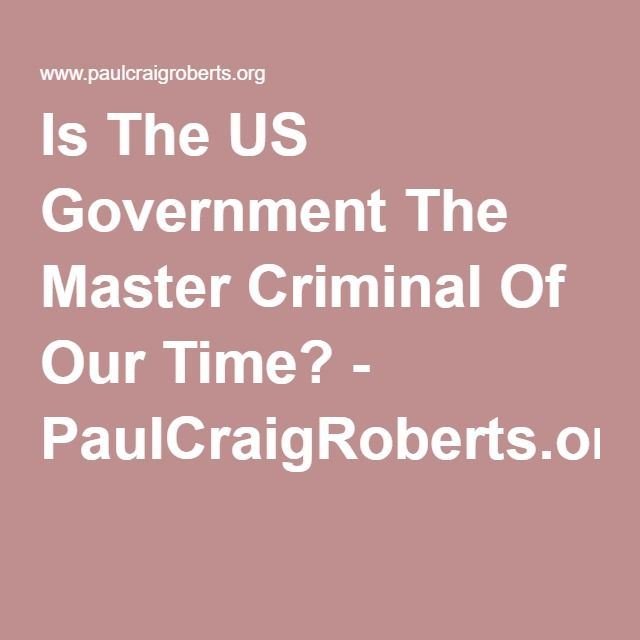 Is The US Government The Master Criminal Of Our Time? - PaulCraigRoberts.org