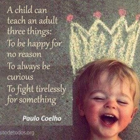 Paulo Coelho's quote: «A child can teach an adult three things: To be happy for no reason. To always be curious. To fight tirelessly for something.»