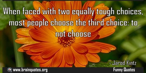 When faced with two equally tough choices most people choose the third choice  When faced with two equally tough choices most people choose the third choice: to not choose  For more #brainquotes http://ift.tt/28SuTT3  The post When faced with two equally tough choices most people choose the third choice appeared first on Brain Quotes.  http://ift.tt/2fTQtL1
