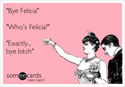 "@afowler87 ""Bye Felicia"" ""Who's Felicia?"" ""Exactly... bye bitch"" could have used this earlier lmao!"