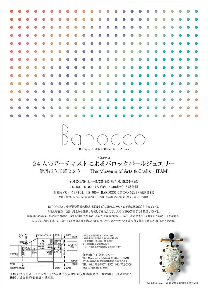 Barocco - Baroque Pearl Jewelleries by 24 Artist  08.09.2012 15:00~  Special Talk : Chitose Ohchi × Jun Konishi    The Museum of Art & Crafts ITAMI  www.mac-itami.com