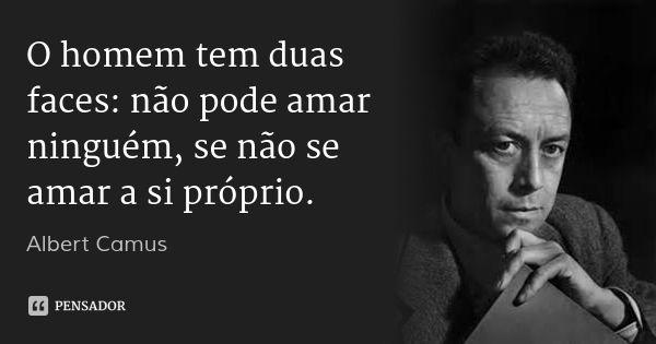 O homem tem duas faces: não pode amar ninguém, se não se amar a si próprio. — Albert Camus