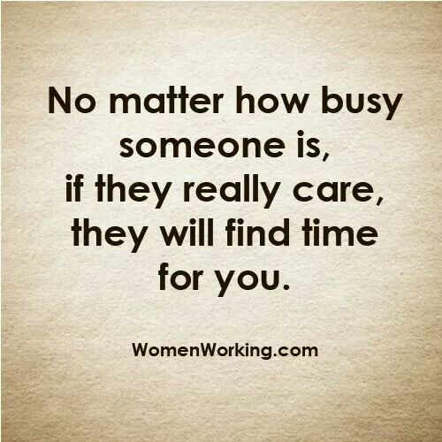 ...if they really care, they will find the time for you.