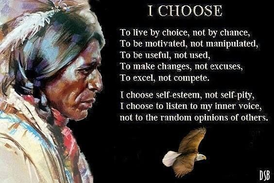 I CHOOSE... To live by choice, not by chance, To be motivated, not manipulated, To be useful, not used, To make changes, not excuses, To excel, not compete. I choose self-esteem, not self-pity, I c...