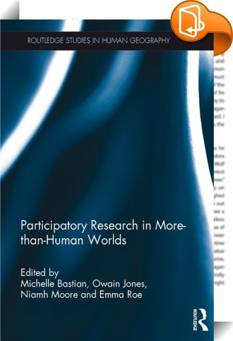 Participatory Research in More-than-Human Worlds    :  Michelle Bastian is a Chancellor's Fellow in the Edinburgh School of Architecture and Landscape Architecture at the University of Edinburgh, UK. Owain Jones is Professor of Environmental Humanities, School of Humanities and Cultural Industries, University of Bath Spa, UK. Niamh Moore is a Chancellor's Fellow in the School of Social and Political Science at the University of Edinburgh, UK. Emma Roe, Lecturer in Human Geography, Univ...