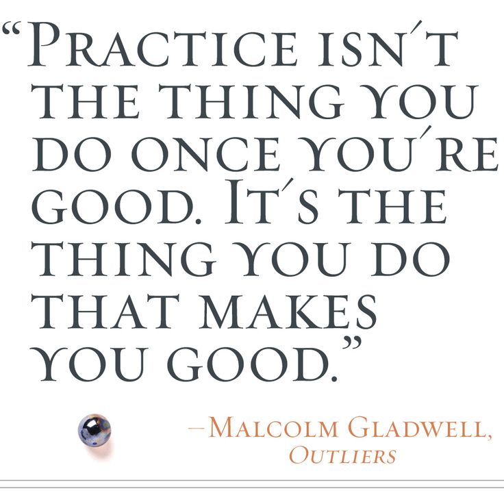 """Practice isn't the thing you do once you're good. It's the thing that makes you good."" -Malcolm Gladwell, OUTLIERS"