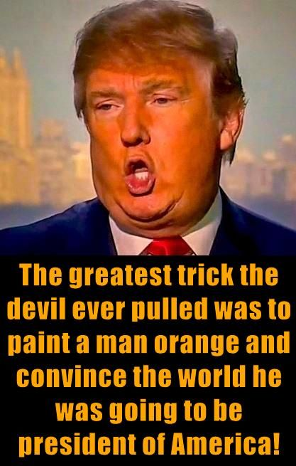 The greatest trick the devil ever pulled was to pain a man orange and convince the