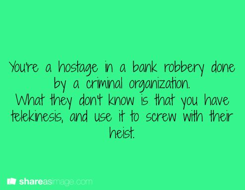 You're a hostage in a bank robbery done by a criminal organization...