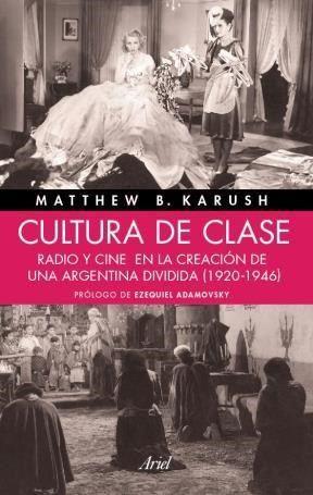 Cultura de clase. Radio y cine en la creación de una Argentina dividida (1920-1946). Karush, Matthew B. Buenos Aires, Ariel, 2013.