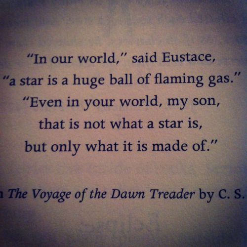 """In our world,"" said Eustace, ""a start is a huge ball of flaming gas.""    ""Even in your world, my son, that is not what a star is, but only what it is made of.""  The Voyage of the Dawn Treader by CS Lewis"