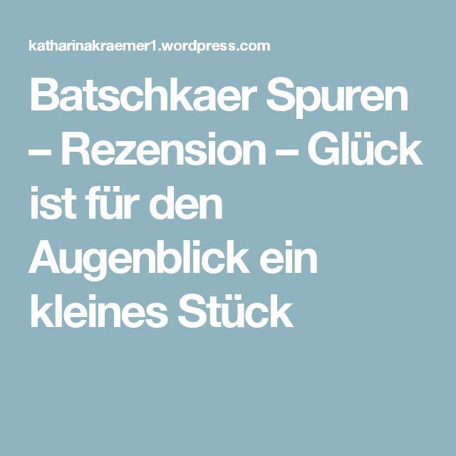 Batschkaer Spuren – Rezension – Glück ist für den Augenblick ein kleines Stück