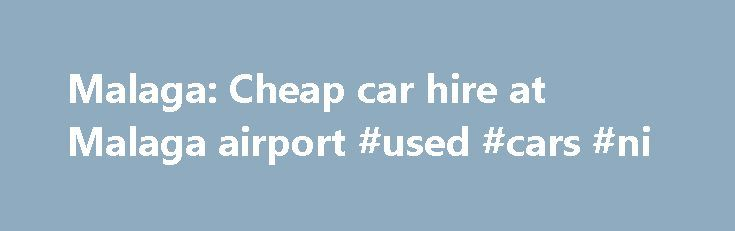 Malaga: Cheap car hire at Malaga airport #used #cars #ni http://philippines.remmont.com/malaga-cheap-car-hire-at-malaga-airport-used-cars-ni/  #car hire malaga # Malaga: Cheap car hire at Malaga airport Share your knowledge Things to be wary of: Do You Spain, the internet broker will offer attractive prices, but they do not make various pitfalls clear: Fuel policy can be really expensive, you need to really poke around to get the facts, promise of insurance with no excess also can be really…