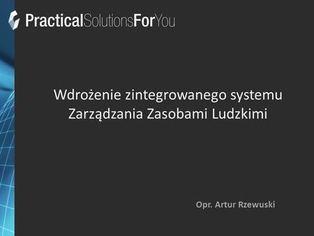 Wdrożenie zintegrowanego systemu Zarządzania Zasobami Ludzkimi Opr. Artur Rzewuski.