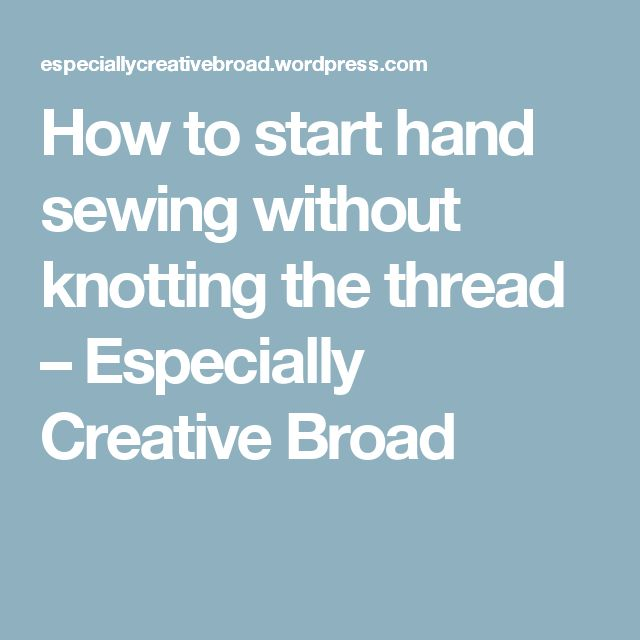 How to start hand sewing without knotting the thread – Especially Creative Broad