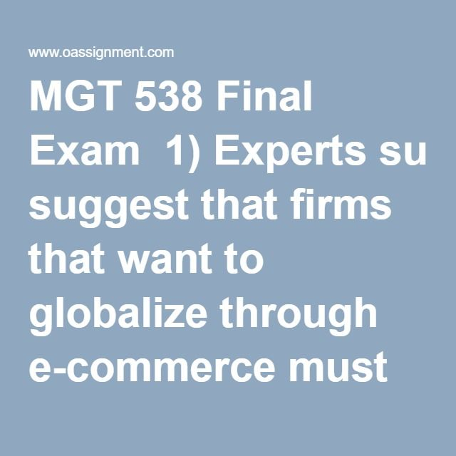 mgt 538 final exam View test prep - mgt 538 final exam from mgt 538 101 at university of phoenix 1)expertssuggestthatfirmsthatwanttoglobalizethroughecommercemustfirst localize.