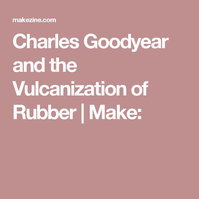 Charles Goodyear and the Vulcanization of Rubber | Make: