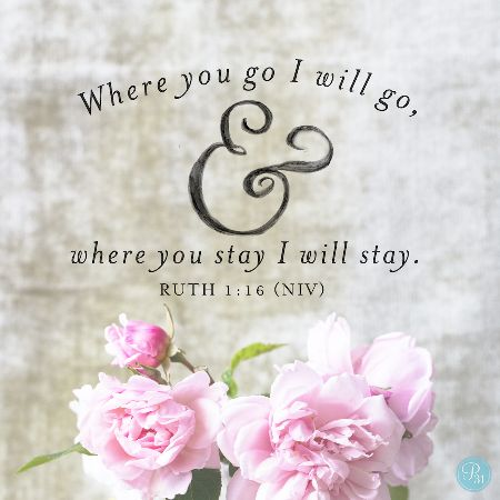 Where you go I will go, and where you stay I will stay. Your people will be my people and your God my God. - Ruth 1:16