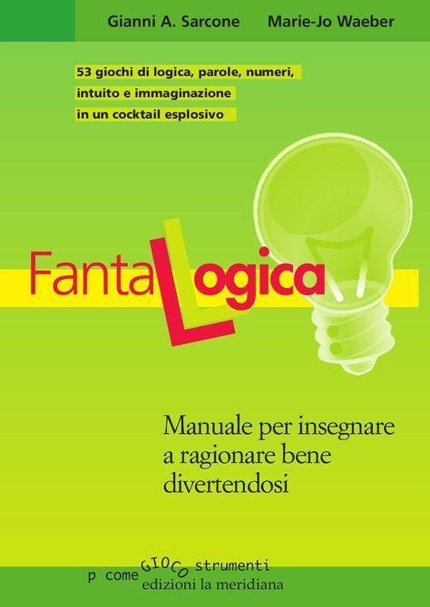 FantaLogica  Un cocktail esplosivo di 53 giochi di logica, parole, numeri, intuito e immaginazione.