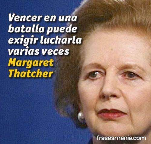 ... Vencer en una batalla puede exigir lucharla varias veces. Margaret Thatcher.