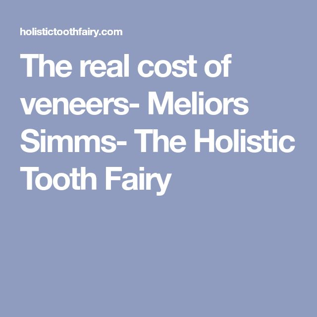 The real cost of veneers- Meliors Simms- The Holistic Tooth Fairy
