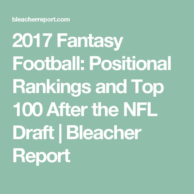 2017 Fantasy Football: Positional Rankings and Top 100 After the NFL Draft | Bleacher Report