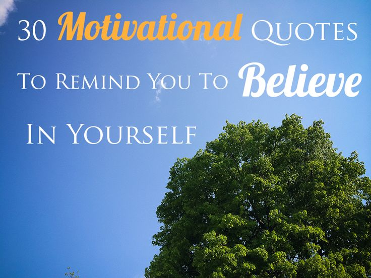 30 Motivational Quotes To Remind You To Believe In Yourself?ref=pinp nn Every once in a while, when I need little reminder of what I'm capable of achieving, I like to find a good quote to bring my spirits up. Here I've collected 30 motivational quotes which will remind you to believe in yourself, even when the going gets tough. 1. Stay true to who you...