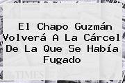 http://tecnoautos.com/wp-content/uploads/imagenes/tendencias/thumbs/el-chapo-guzman-volvera-a-la-carcel-de-la-que-se-habia-fugado.jpg Chapo Guzman. El Chapo Guzmán volverá a la cárcel de la que se había fugado, Enlaces, Imágenes, Videos y Tweets - http://tecnoautos.com/actualidad/chapo-guzman-el-chapo-guzman-volvera-a-la-carcel-de-la-que-se-habia-fugado/